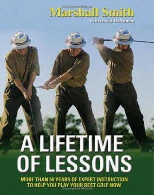 A Lifetime Of Lessons: Over 50 Years Of Expert Instruction To Help You Play Your Best Golf Now