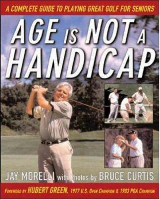 Age Is Not A Handicap: A Complete Guide To Playing Great Golf For Seniors