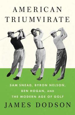 American Triumvirate: Sam Snead, Byron Nelson, Ben Hogan, And The Modern Age Of Golf