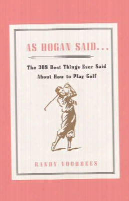As Hogan Said...the 389 Best Things Ever Said About How To Play Golf