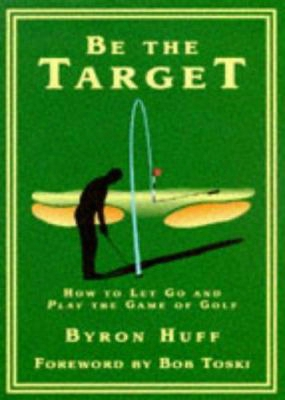 Be The Target: How To Let Go And Play The Game Of Golf