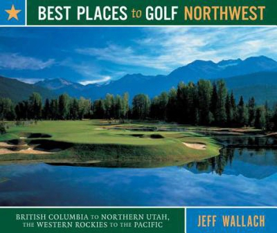 Best Places To Golf Northweest: British Columbia To Northern Utah, The Western Rockies To The Pacific