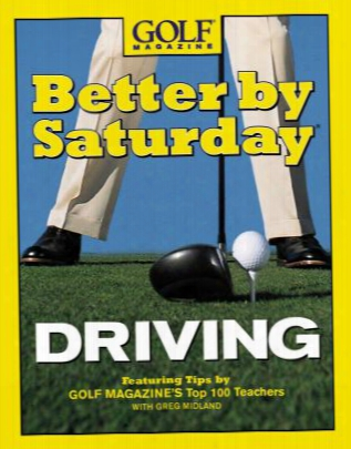 Better By Saturday Driving: Featuring Tips By Golf Magazine's Top 100 Teachers