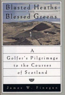 Blasted Heathsand Blessed Green: A Golfer's Pilgrimage To The Courses Of Scotland