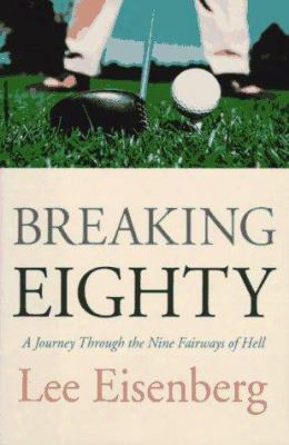 Breaking Eighty: How I Learned To Play Winning Golf: A Journey Through The Nine Fairways Of Hell
