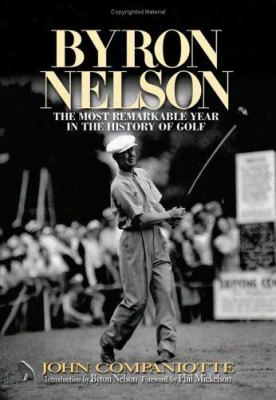 Byron Nelson: The Most Remarkabls Year In The History Of Golf