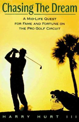 Chasing The Dream: A Mid-life Quest For Fame And Fortune On The Pro Golf Circuit