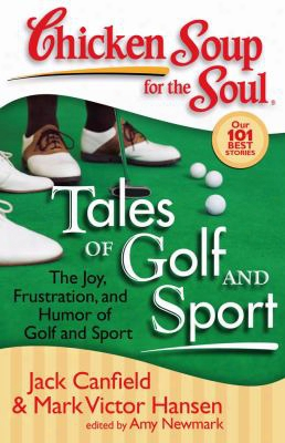 Chicken Soup For The Soul: Tales Of Golf And Sport: The Joy, Frustration, And Humor Of Golf And Sport