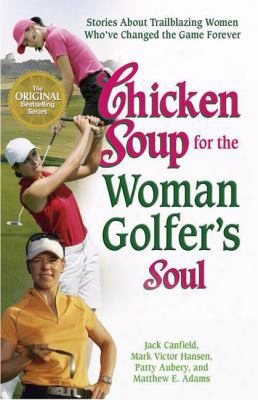 Chicken Soup For The Woman Golfer's Soul: Stories About Trailblazing Women Who've Changed The Game Forever