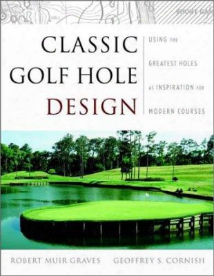 Classic Golf Hole Design: Using The Greatest Holes As Blueprints For Modern Courses