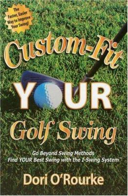 Custom Fit Your Golf Swing: Go Beyond Swing Methods And Find Your Be St Swing With The I-swing System