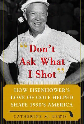 Don't Ask What I Shot: How Eisenhower's Love Of Golf Helped Shape 1950s America