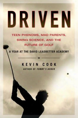 Driven: Teen Phenoms, Mad Parents, Swing Science, And The Future Of Golf
