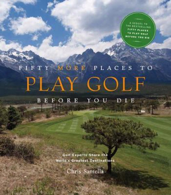 Fifty More Places To Play Golf Preceding You Die: Golf Experts Share The World's Greatest Destinations