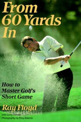 From 60 Yards In: How To Master Golf's Short Game