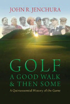 Golf: A Good Walk & Then Some: A Quintessential History Of The Game