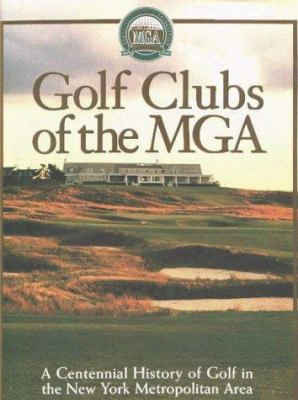 Golf Clubs Of The Mga: A Centennial Histor Y Of Golf In The New York Metropolitan Area
