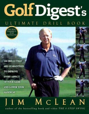 Golf Digest's Ultimate Drill Book: Over 120 Drills That Ar Eguaranteed To Improve Every Aspect Of Your Game And Lower Your Handica