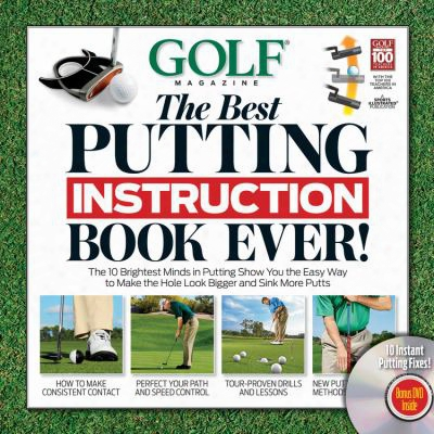 Golf Magazine: The Best Putting Instruction Book Ever!: The 10 Brightest Minds In Putting Show You The Easy Way To Make The Hole L