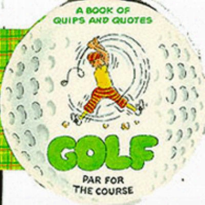 Golf: Par For The Course: A Book Of Quips And Quotes