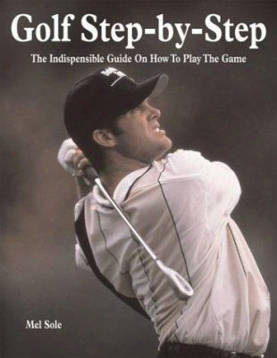 Golf Step-by-step: The Indispensible Guide On How To Play The Game