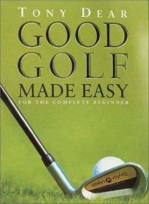 Good Golf Made Easy: For The Complete Beginner
