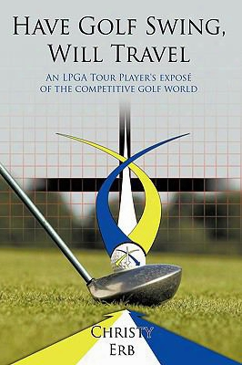 Have Golf Swing, Will Travel: An Lpga Tour Player's Expos Of The Competitive Golf World