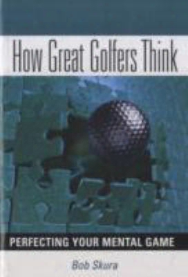 How Great Golfers Think: Perfecting Your Mental Game