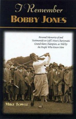 I Remember Bobby Jones: Personal Memories Of And Testimonials To Golf's Most Charismatic Grand Slam Champion As Told By The People