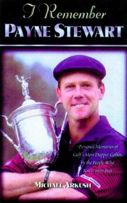 I Remember Payne Stewart: Personal Memories Of Golf's Most Dapper Champion By The People Who Knew Him Most Intimately