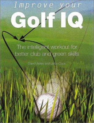Improve Your Golf Iq: The Intelligent Workout For Better Club And Green Skills