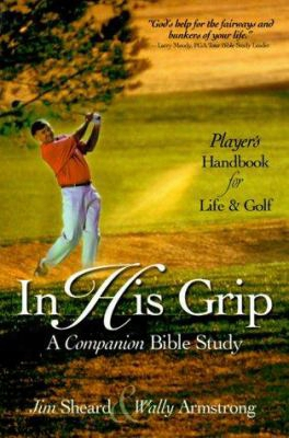 In His Grip: A Companion Bible Study, A Player's Handbook For Life And Golf
