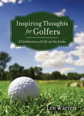Inspiring Thoughts For Golfers: A Celebration Of Life On The Links