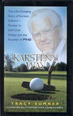 Karsten's Way: The Life-changing Story Of Karsten Solheim - Pioneer In Golf Club Design And The Founder Of Ping
