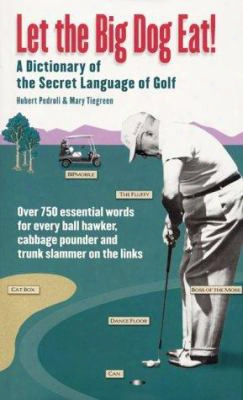 Let The Big Dog Eat!: A Dictionary Of Golf's Colorful Vernacular