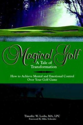 Magical Golf A Tale Of Transformation: How To Achieve Mental And Emotional Control Over Your Golf Game