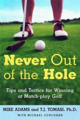 Never Out Of The Hole: Tips And Tactics For Winning At Match-play Golf