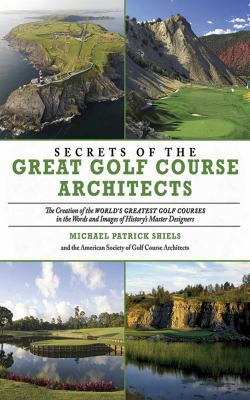 Secrets Of The Great Golf Course Architects: The Creation Of The World's Greatest Golf Courses In The Words And Images Of History'