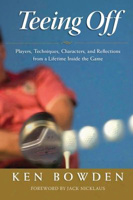 Teeing Off: Players, Techniques, Characters, And Reflections From A Lifetime Inside Golf