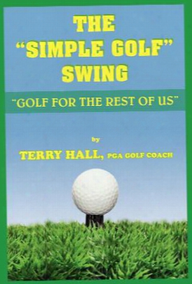 "The ""simple Golf"" Swing: Golf For The Rest Of Us"