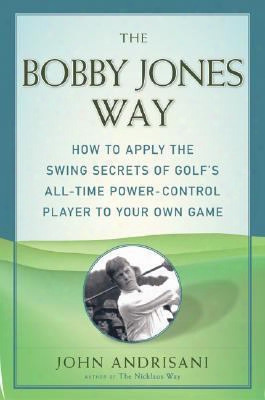 The Bobby Jones Way: How To Apply The Swing Secrets Of Golf's All-time Power-control Player To Your Own Game