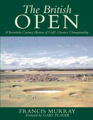 The British Open: A Twentieth-century History Of Golf's Greatest Championship