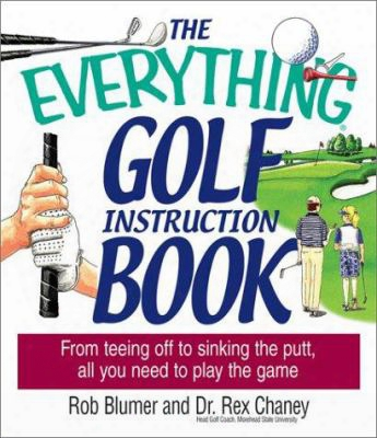 The Everything Golf Instruction Book: From Teeing Off To Sinking The Putt, All You Need To Play The Game