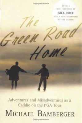 The Green Road Home: A Caddie's Journal Of Life On The Pro Golf Tour