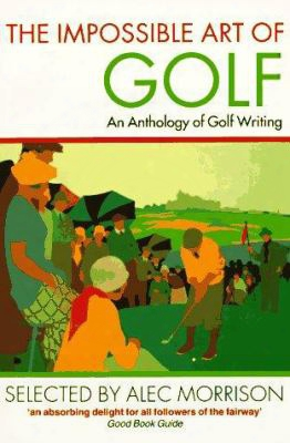The Impossible  Art Of Golf: An Anthology Of Golf Writing