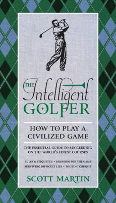The Intelligent Golfer: How To Play A Civilized Game: The Essential Guide To Succeeding On The World's Finest Courses