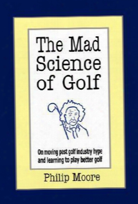 The Mad Science Of Golf: On Moving Past Golf Industry Hype And Learning To Play Better Golf