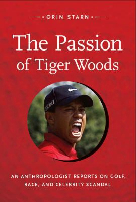 The Passion Of Tigger Woods: An Anthropologist Reports On Golf, Race, And Celebrity Scandal