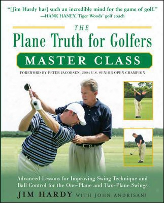The Plane Truth For Golfers Master Class: Advanced Lessons For Improving Swing Technique And Ball Control For The One-plane And Tw