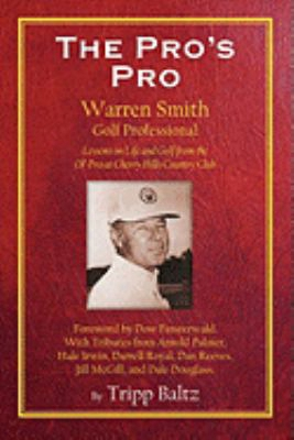 The Pro's Pro: Warren Smith, Golf Professional - Lessons On Life And Golf From The Ol' Pro At Cherry Hills Country Club
